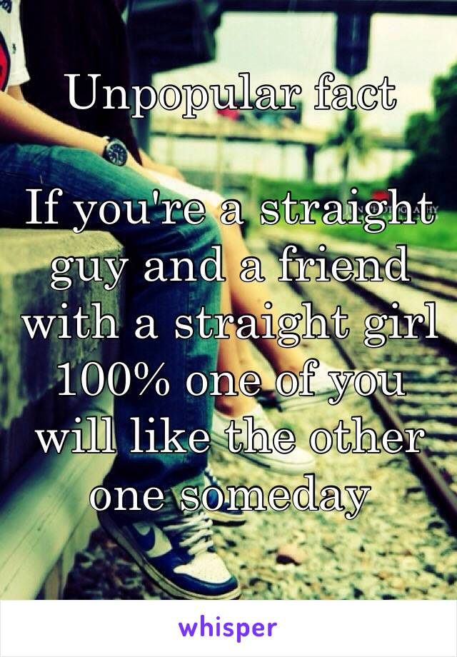 Unpopular fact  If you're a straight guy and a friend with a straight girl 100% one of you will like the other one someday