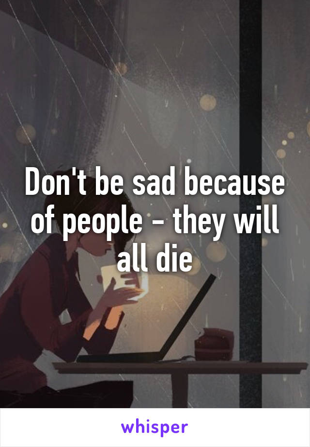 Don't be sad because of people - they will all die