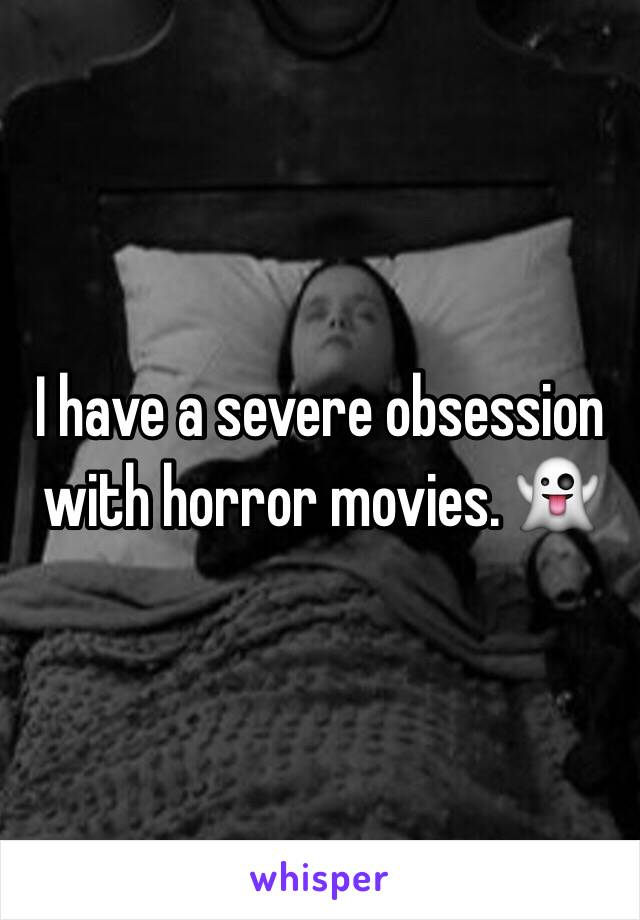 I have a severe obsession with horror movies. 👻