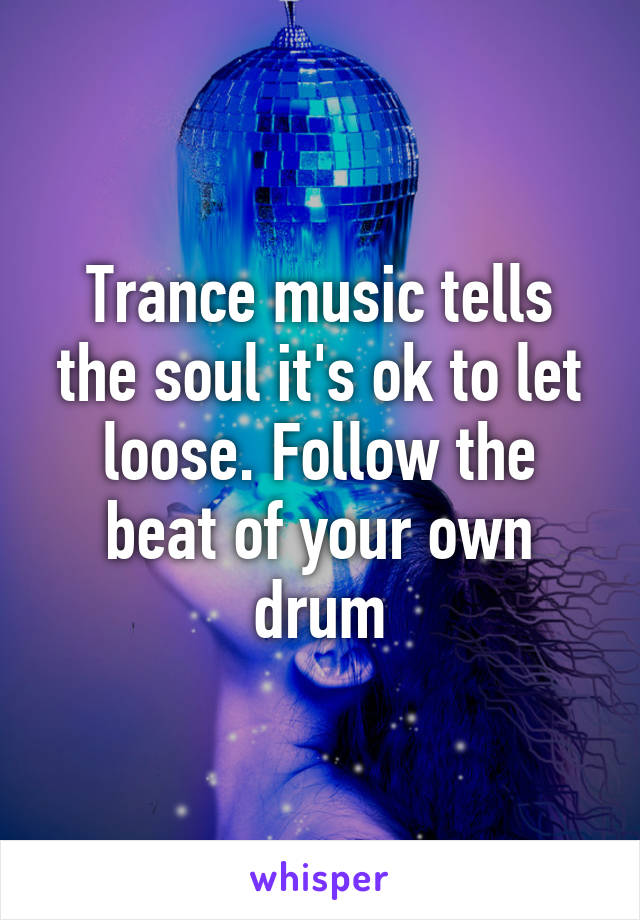 Trance music tells the soul it's ok to let loose. Follow the beat of your own drum