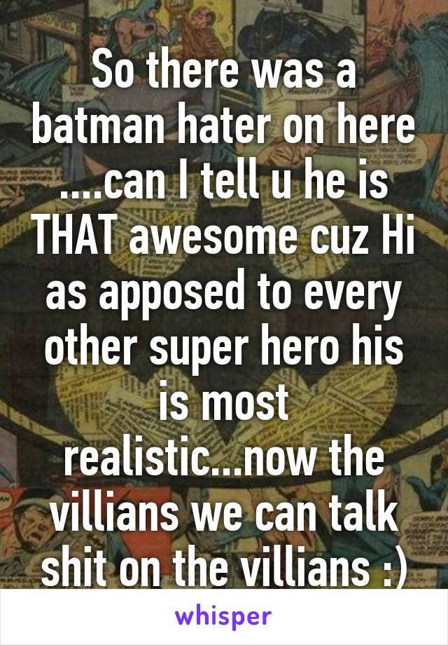 So there was a batman hater on here ....can I tell u he is THAT awesome cuz Hi as apposed to every other super hero his is most realistic...now the villians we can talk shit on the villians :)
