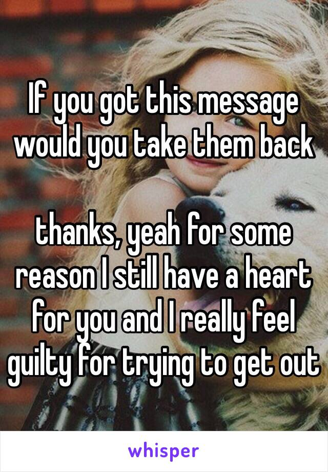 If you got this message would you take them back   thanks, yeah for some reason I still have a heart for you and I really feel guilty for trying to get out