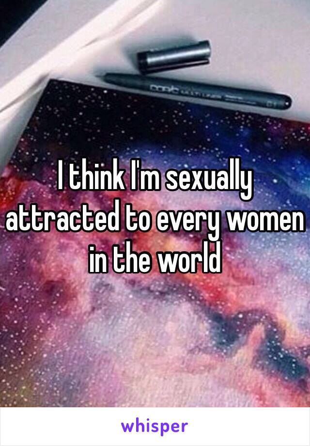I think I'm sexually attracted to every women in the world