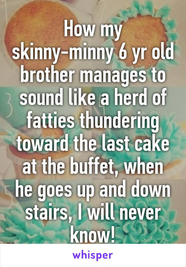 How my skinny-minny 6 yr old brother manages to sound like a herd of fatties thundering toward the last cake at the buffet, when he goes up and down stairs, I will never know!