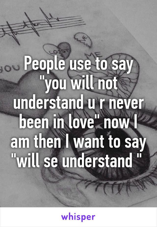 """People use to say """"you will not understand u r never been in love"""" now I am then I want to say """"will se understand """""""