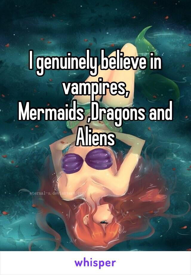 I genuinely believe in vampires, Mermaids ,Dragons and Aliens