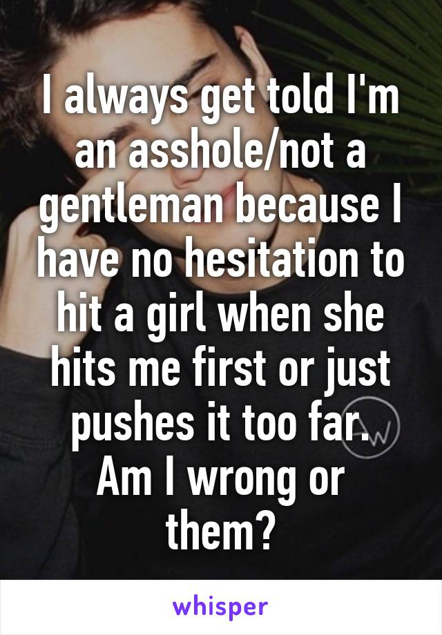 I always get told I'm an asshole/not a gentleman because I have no hesitation to hit a girl when she hits me first or just pushes it too far. Am I wrong or them?