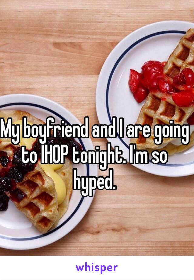 My boyfriend and I are going to IHOP tonight. I'm so hyped.