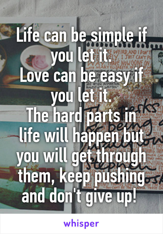 Life can be simple if you let it. Love can be easy if you let it. The hard parts in life will happen but you will get through them, keep pushing and don't give up!