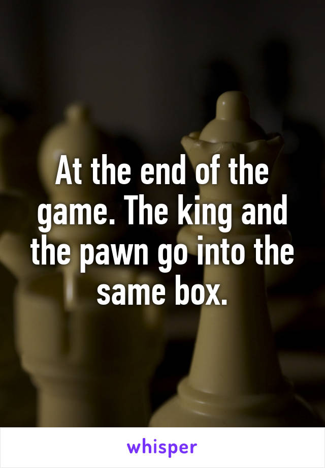 At the end of the game. The king and the pawn go into the same box.