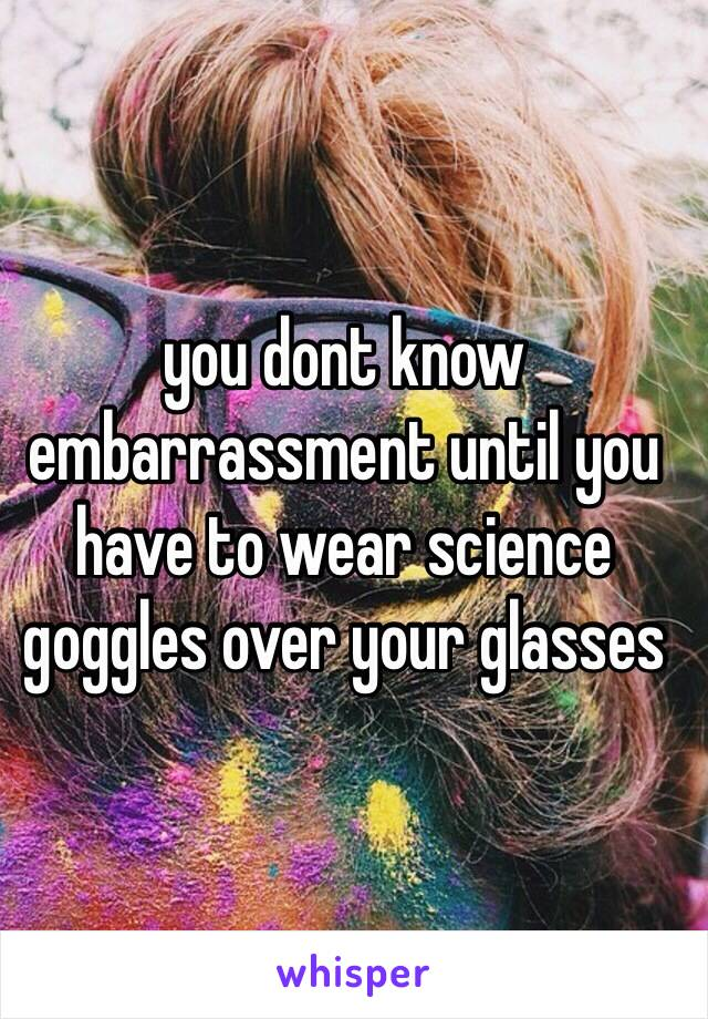 you dont know embarrassment until you have to wear science goggles over your glasses