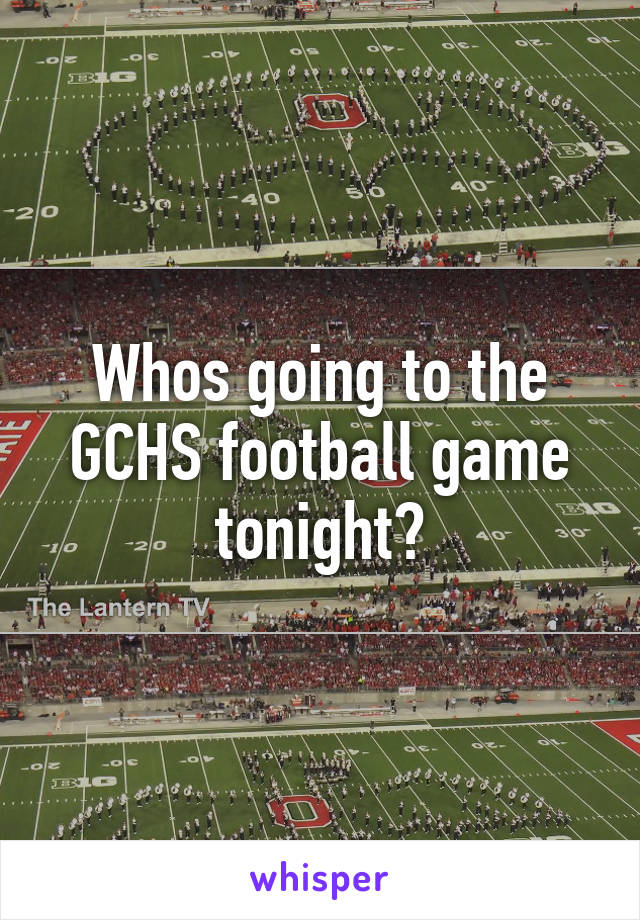 Whos going to the GCHS football game tonight?