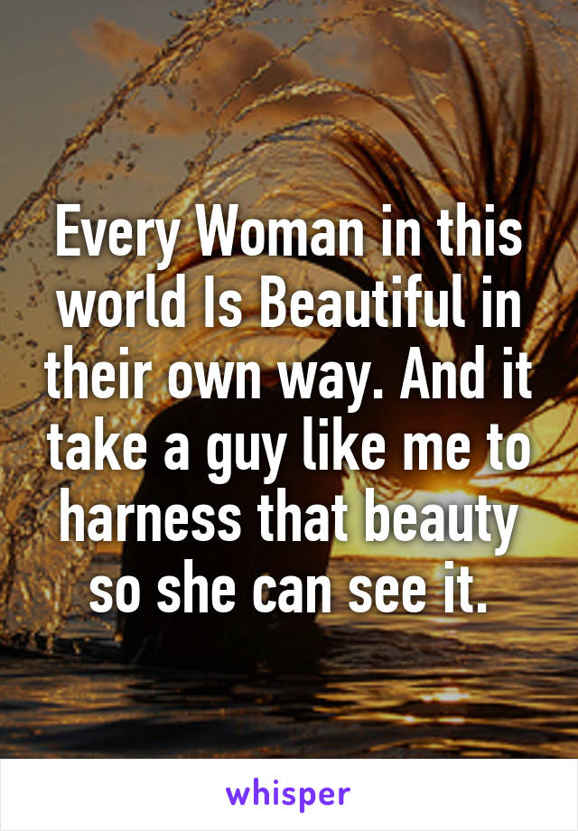 Every Woman in this world Is Beautiful in their own way. And it take a guy like me to harness that beauty so she can see it.