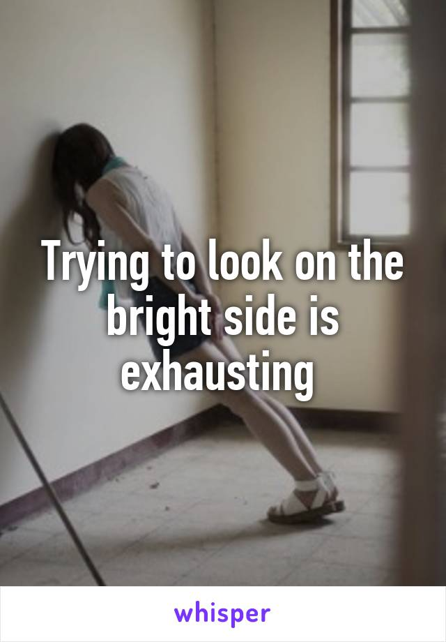 Trying to look on the bright side is exhausting