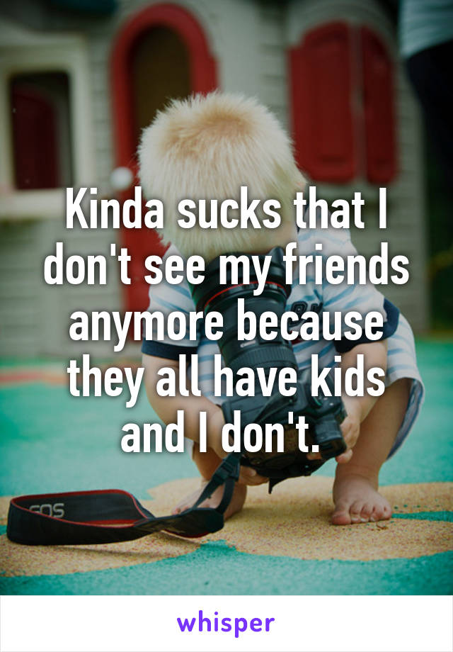 Kinda sucks that I don't see my friends anymore because they all have kids and I don't.