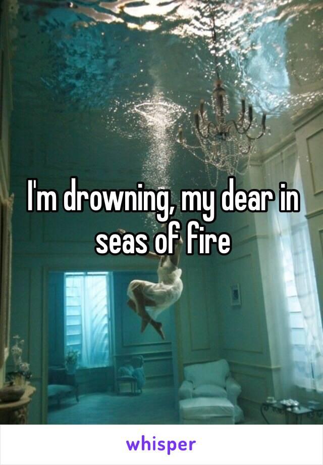 I'm drowning, my dear in seas of fire