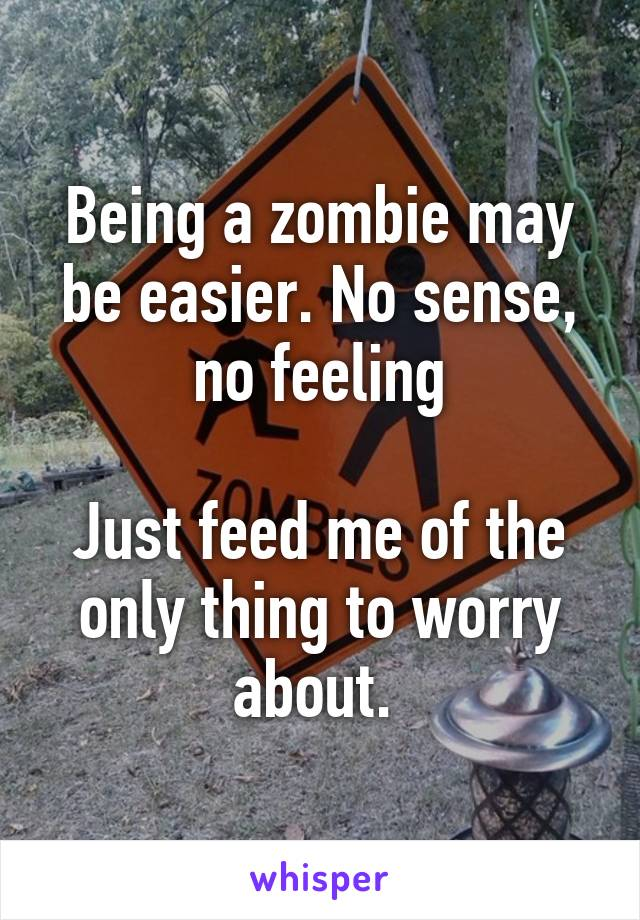 Being a zombie may be easier. No sense, no feeling   Just feed me of the only thing to worry about.