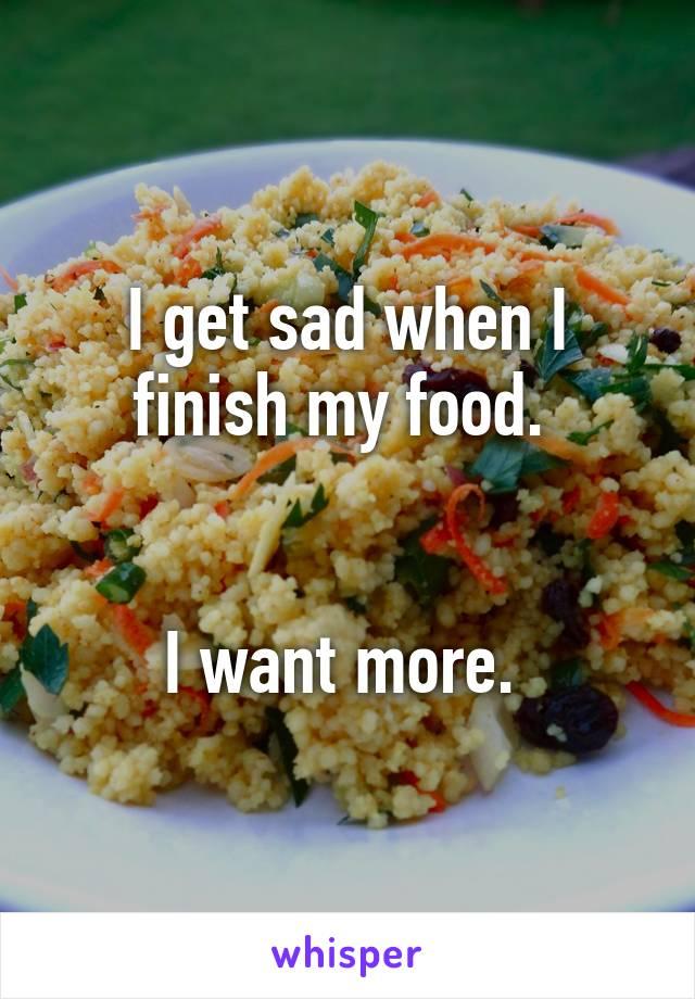 I get sad when I finish my food.    I want more.