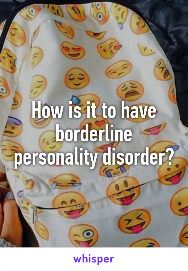 How is it to have borderline personality disorder?