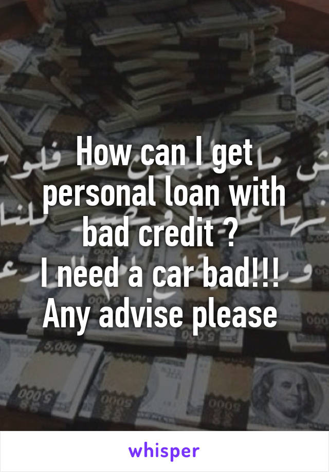 How can I get personal loan with bad credit ?  I need a car bad!!!  Any advise please