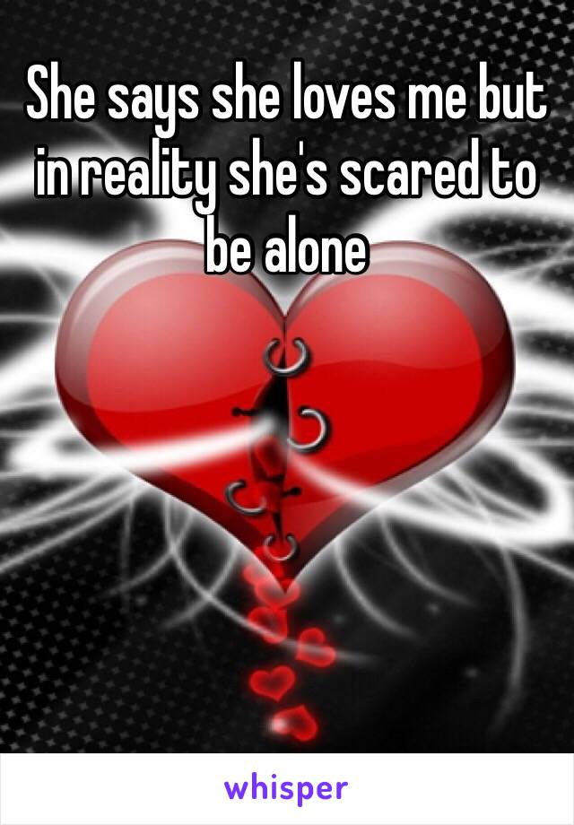 She says she loves me but in reality she's scared to be alone