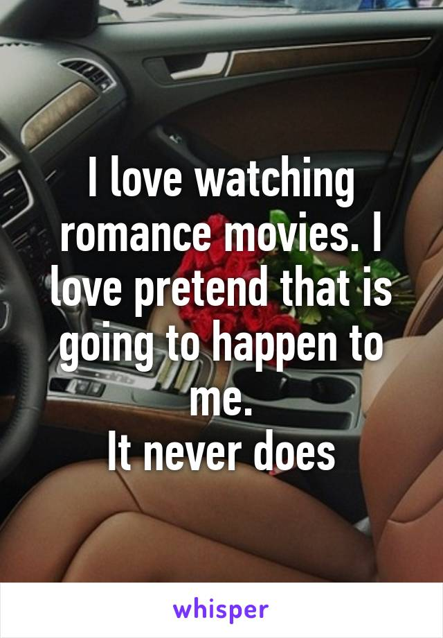 I love watching romance movies. I love pretend that is going to happen to me. It never does