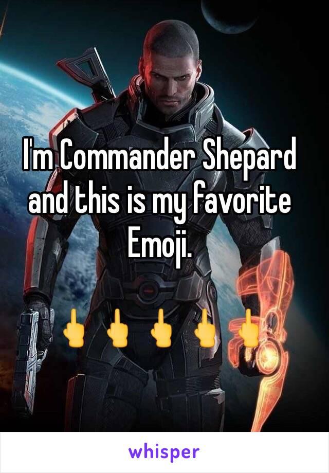 I'm Commander Shepard and this is my favorite Emoji.  🖕🖕🖕🖕🖕