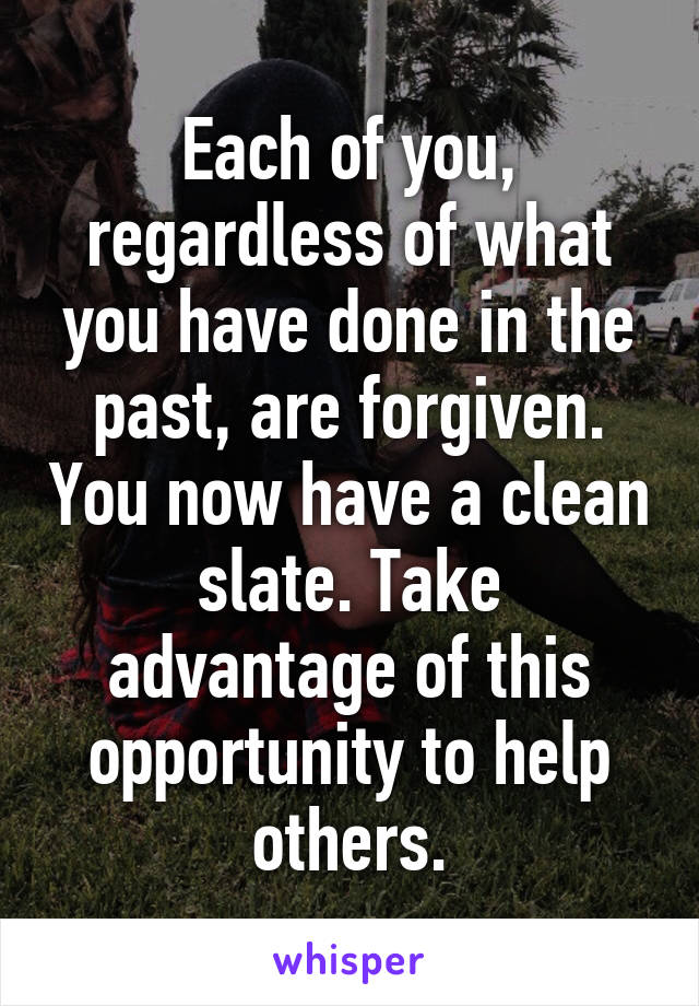 Each of you, regardless of what you have done in the past, are forgiven. You now have a clean slate. Take advantage of this opportunity to help others.