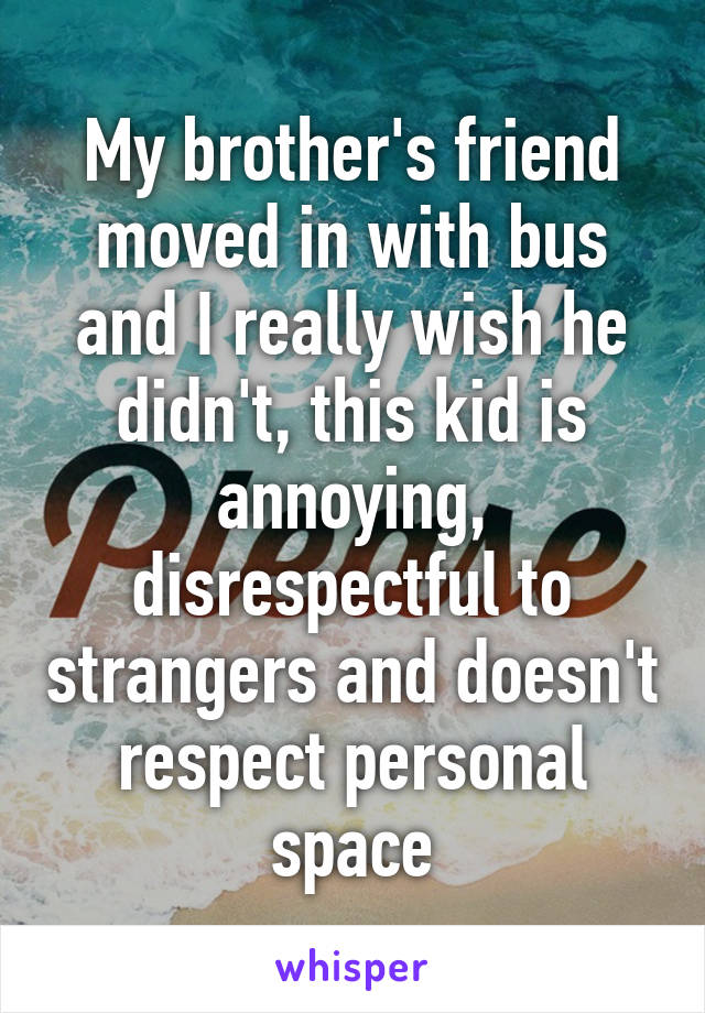 My brother's friend moved in with bus and I really wish he didn't, this kid is annoying, disrespectful to strangers and doesn't respect personal space