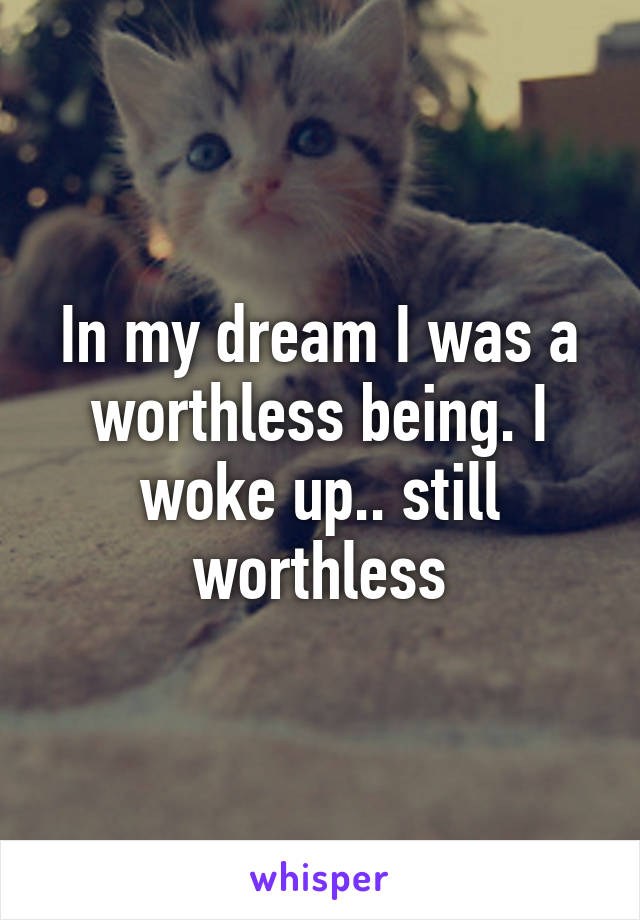 In my dream I was a worthless being. I woke up.. still worthless