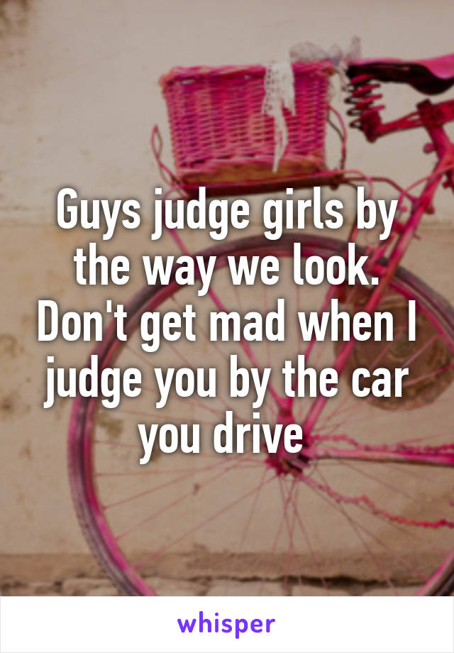 Guys judge girls by the way we look. Don't get mad when I judge you by the car you drive