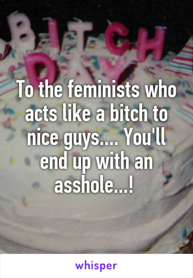 To the feminists who acts like a bitch to nice guys.... You'll end up with an asshole...!