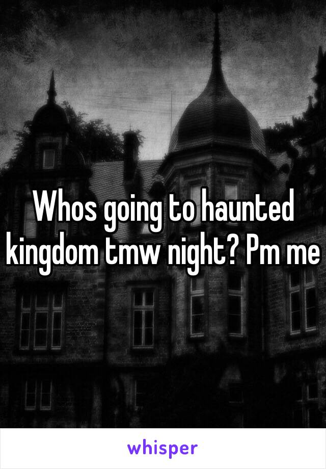 Whos going to haunted kingdom tmw night? Pm me
