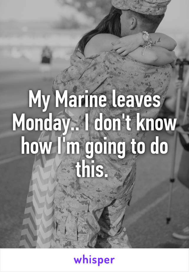 My Marine leaves Monday.. I don't know how I'm going to do this.
