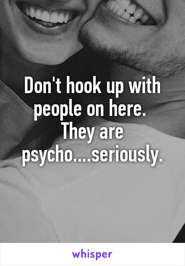 Don't hook up with people on here.  They are psycho....seriously.