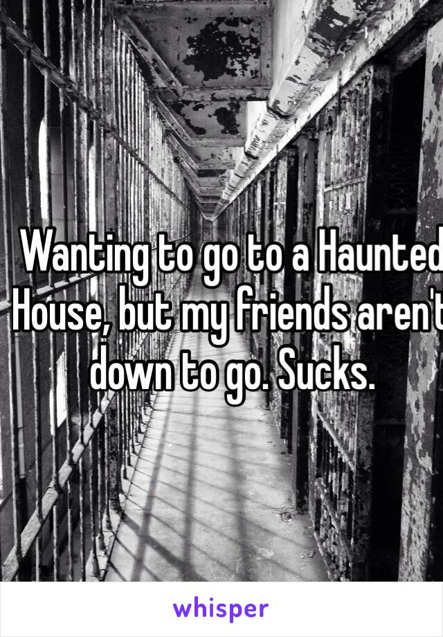 Wanting to go to a Haunted House, but my friends aren't down to go. Sucks.