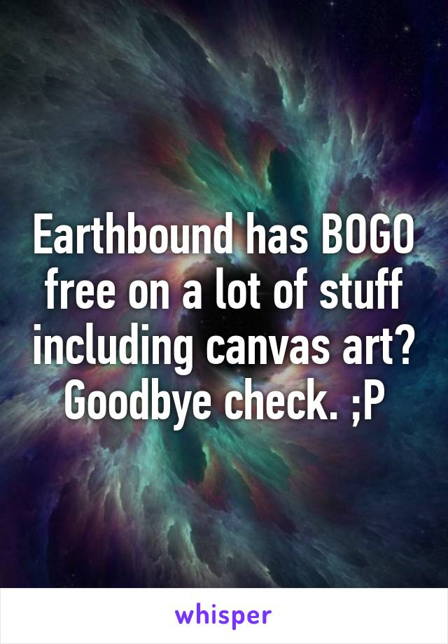 Earthbound has BOGO free on a lot of stuff including canvas art? Goodbye check. ;P