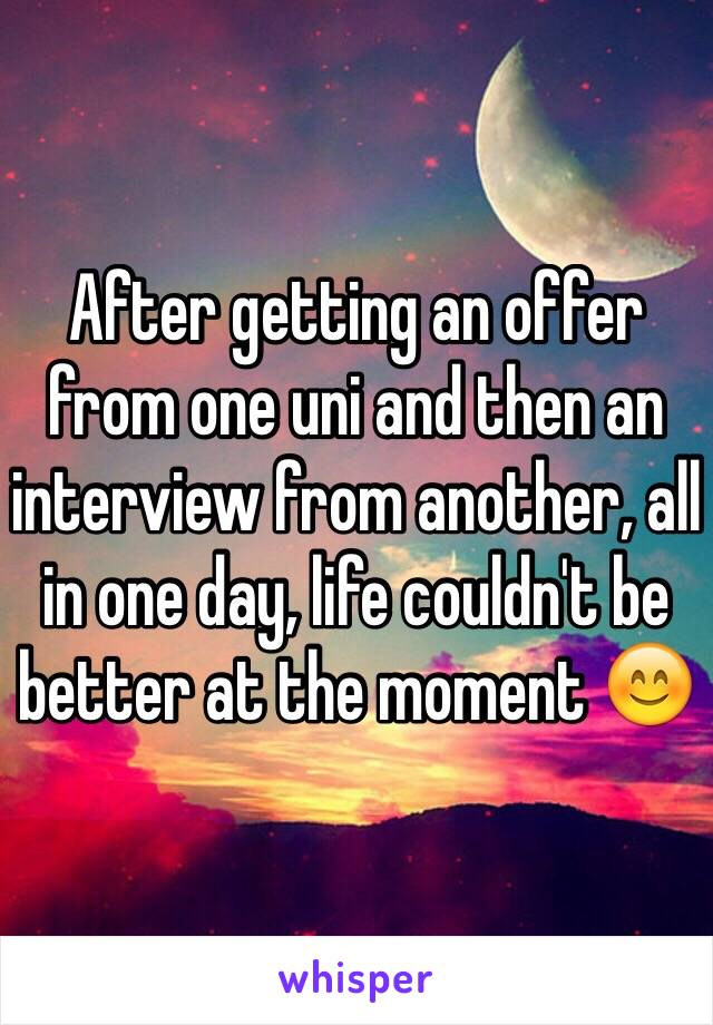 After getting an offer from one uni and then an interview from another, all in one day, life couldn't be better at the moment 😊