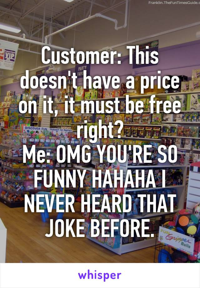Customer: This doesn't have a price on it, it must be free right? Me: OMG YOU'RE SO FUNNY HAHAHA I NEVER HEARD THAT JOKE BEFORE.