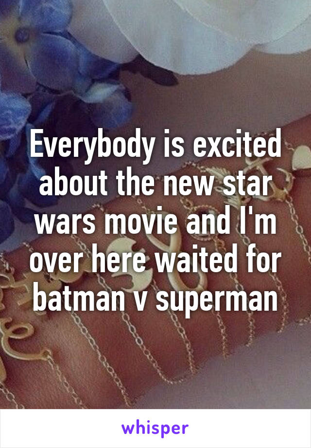 Everybody is excited about the new star wars movie and I'm over here waited for batman v superman