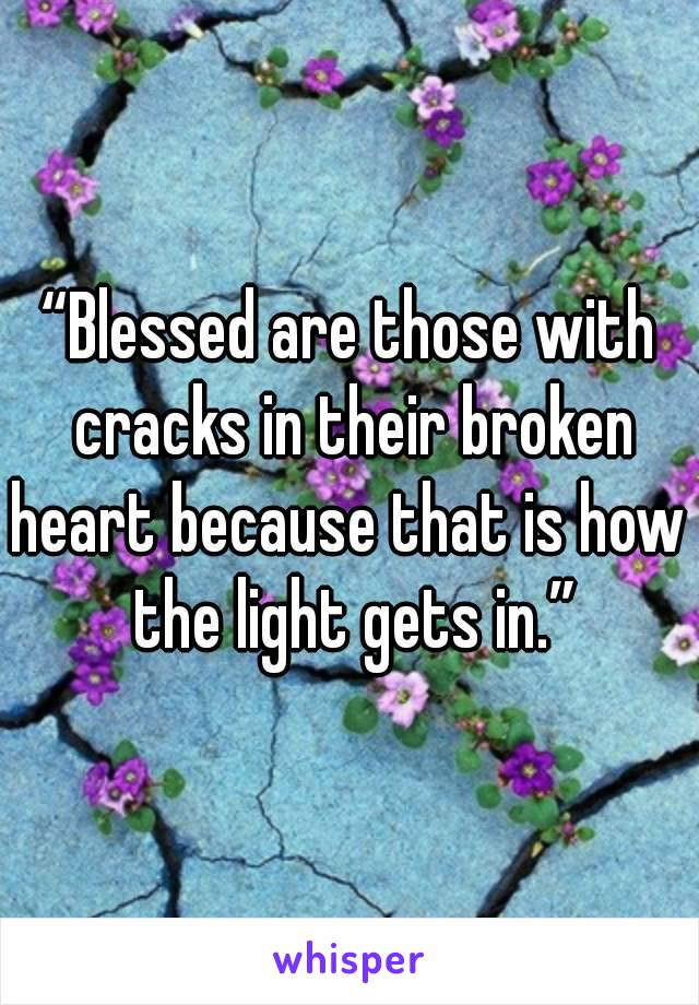 """""""Blessed are those with cracks in their broken heart because that is how the light gets in."""""""