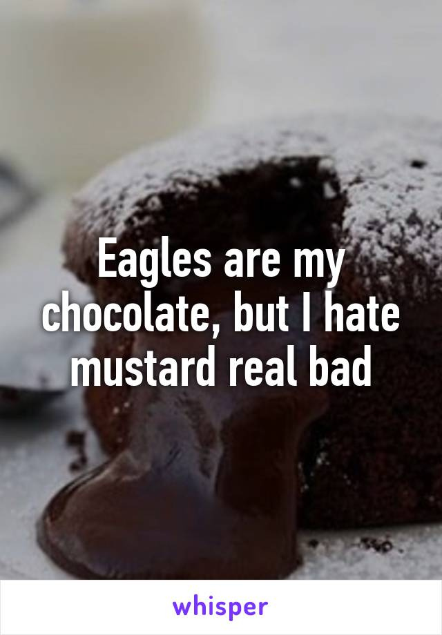Eagles are my chocolate, but I hate mustard real bad
