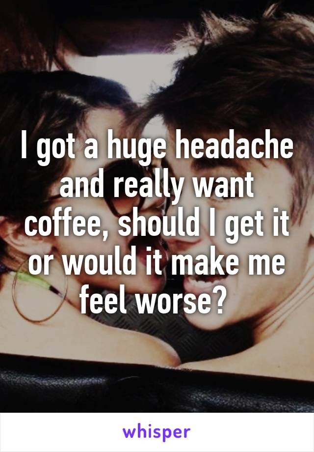 I got a huge headache and really want coffee, should I get it or would it make me feel worse?