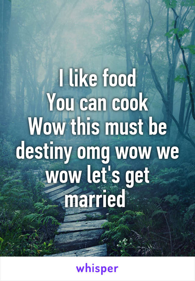 I like food You can cook Wow this must be destiny omg wow we wow let's get married