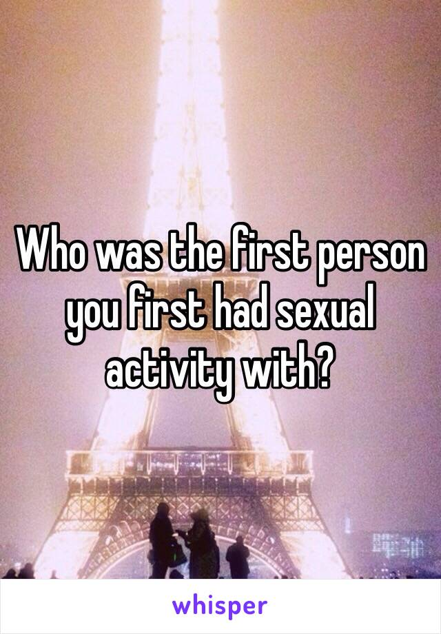 Who was the first person you first had sexual activity with?