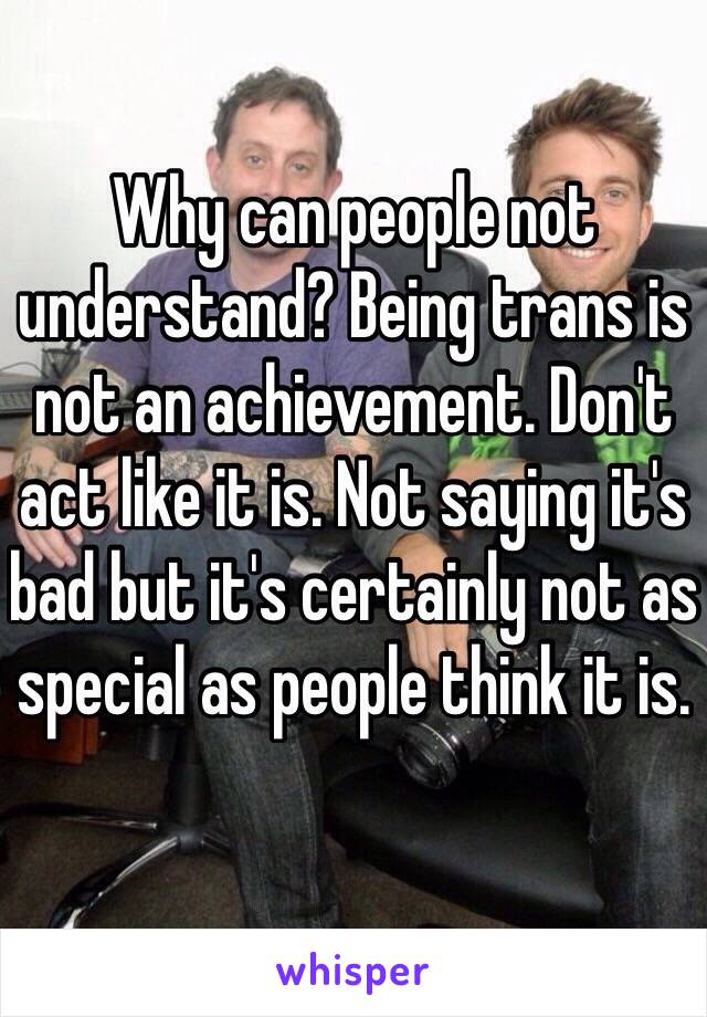 Why can people not understand? Being trans is not an achievement. Don't act like it is. Not saying it's bad but it's certainly not as special as people think it is.