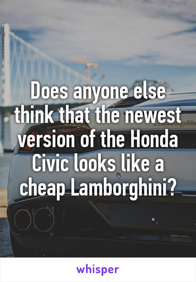 Does anyone else think that the newest version of the Honda Civic looks like a cheap Lamborghini?