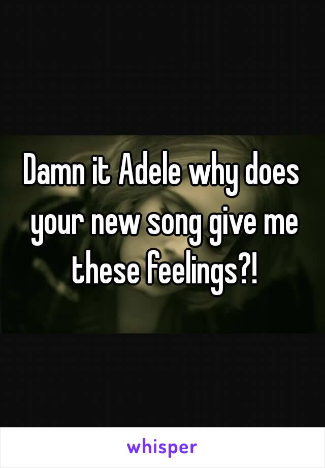 Damn it Adele why does your new song give me these feelings?!