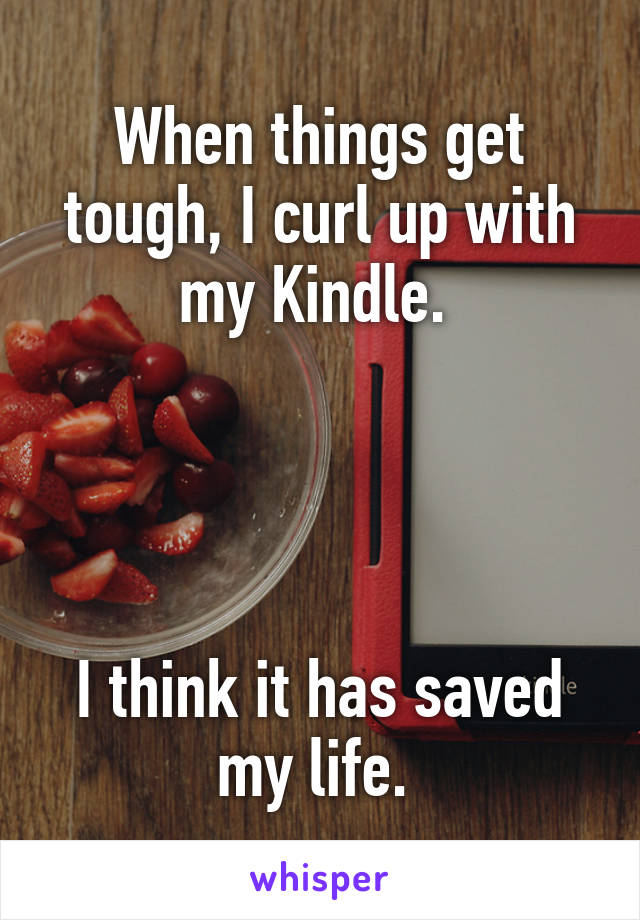 When things get tough, I curl up with my Kindle.      I think it has saved my life.