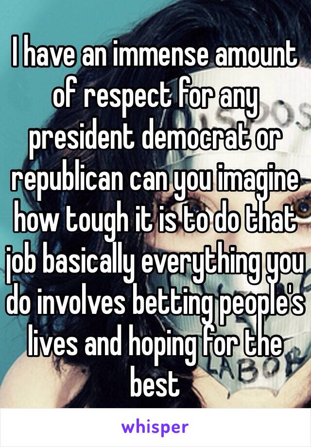 I have an immense amount of respect for any president democrat or republican can you imagine how tough it is to do that job basically everything you do involves betting people's lives and hoping for the best